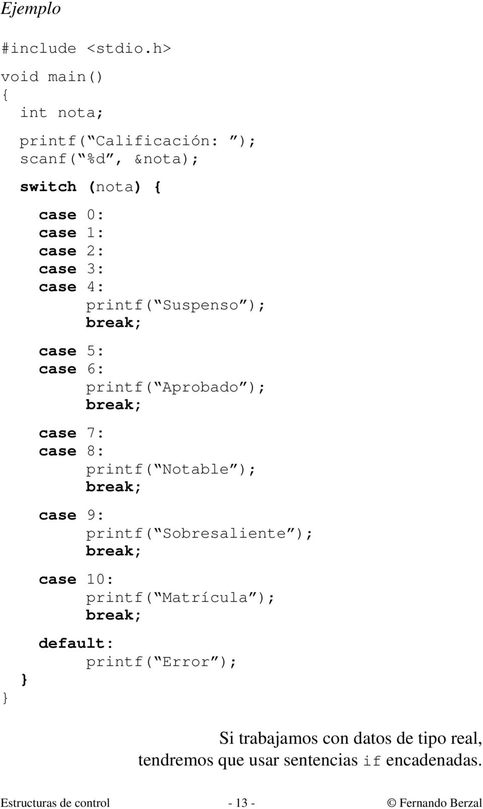 printf( Suspenso ); break; case 5: case 6: printf( Aprobado ); break; case 7: case 8: printf( Notable ); break; case 9:
