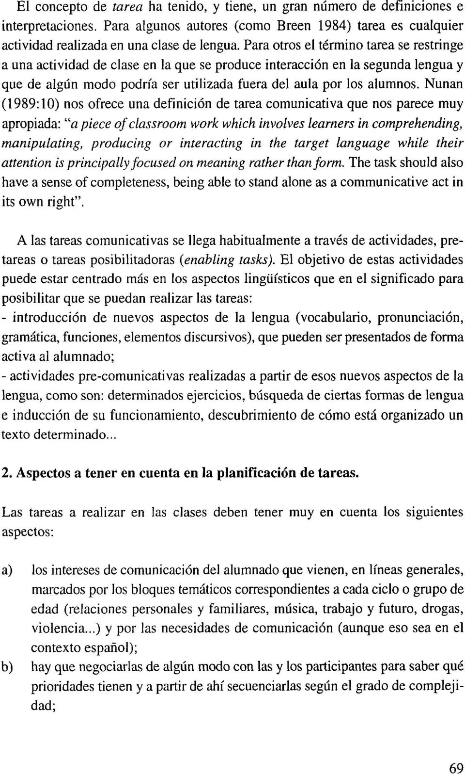 "Nunan (1989:10) nos ofrece una definición de tarea comunicativa que nos parece muy apropiada: ""a piece of dassroom work which involves learners in comprehending, manipulating, producing or"