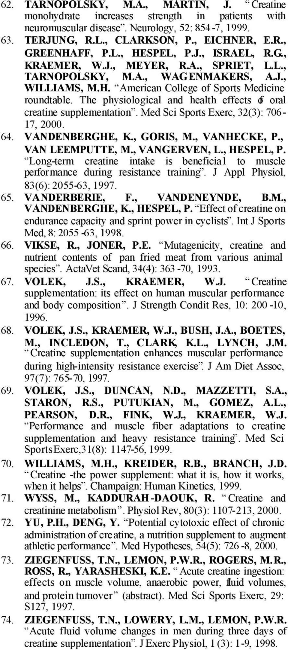The physiological and health effects of oral creatine supplementation. Med Sci Sports Exerc, 32(3): 706-17, 2000. 64. VANDENBERGHE, K., GORIS, M., VANHECKE, P., VAN LEEMPUTTE, M., VANGERVEN, L.