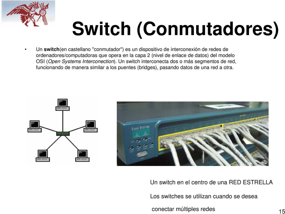 Un switch interconecta dos o más segmentos de red, funcionando de manera similar a los puentes (bridges), pasando datos