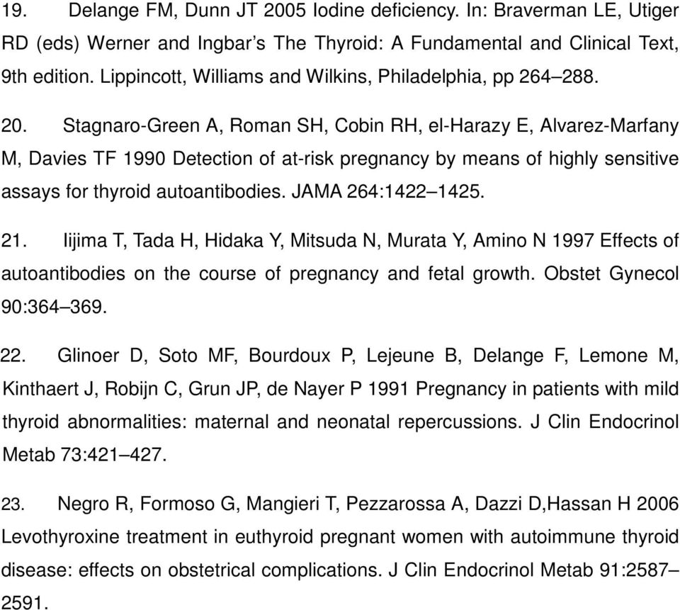 Stagnaro-Green A, Roman SH, Cobin RH, el-harazy E, Alvarez-Marfany M, Davies TF 1990 Detection of at-risk pregnancy by means of highly sensitive assays for thyroid autoantibodies. JAMA 264:1422 1425.
