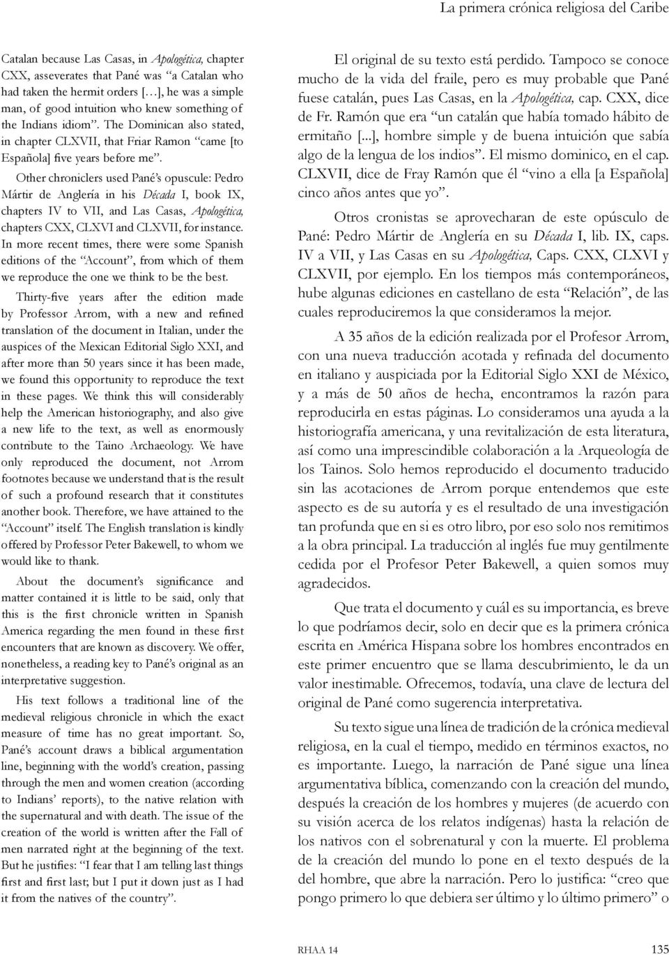 Other chroniclers used Pané s opuscule: Pedro Mártir de Anglería in his Década I, book IX, chapters IV to VII, and Las Casas, Apologética, chapters CXX, CLXVI and CLXVII, for instance.