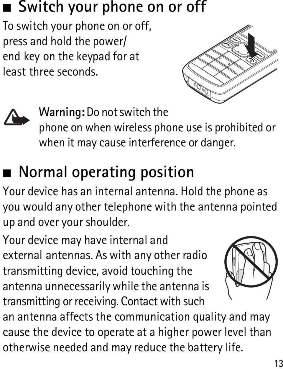 Hold the phone as you would any other telephone with the antenna pointed up and over your shoulder. Your device may have internal and external antennas.
