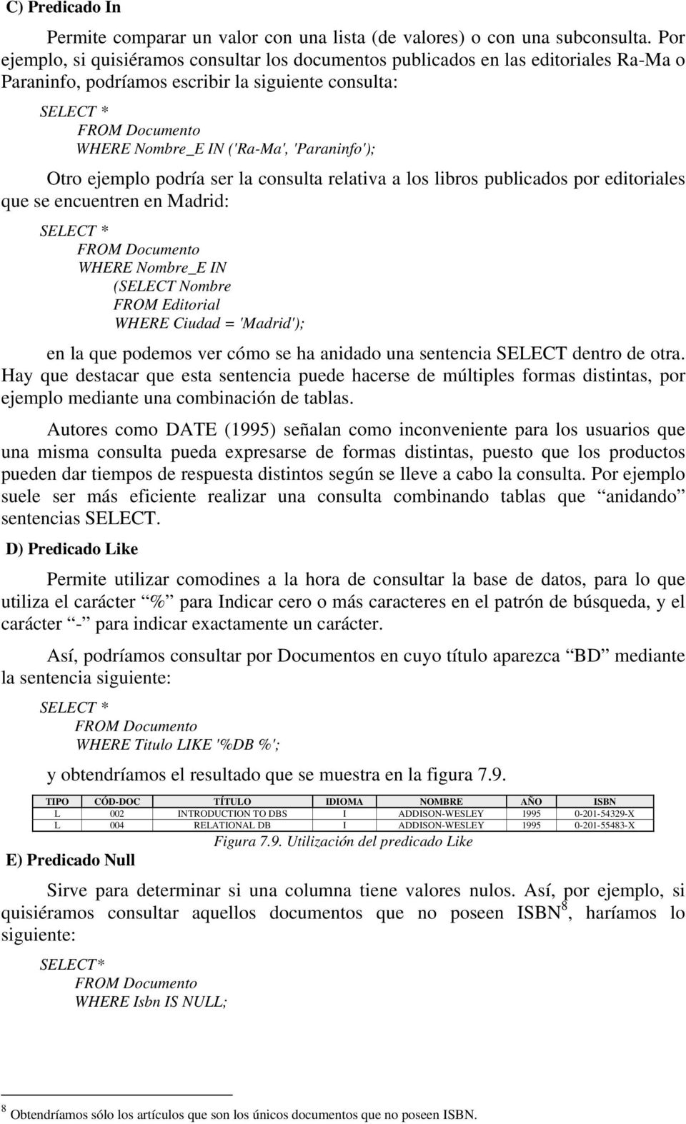 'Paraninfo'); Otro ejemplo podría ser la consulta relativa a los libros publicados por editoriales que se encuentren en Madrid: SELECT * FROM Documento WHERE Nombre_E IN (SELECT Nombre FROM Editorial
