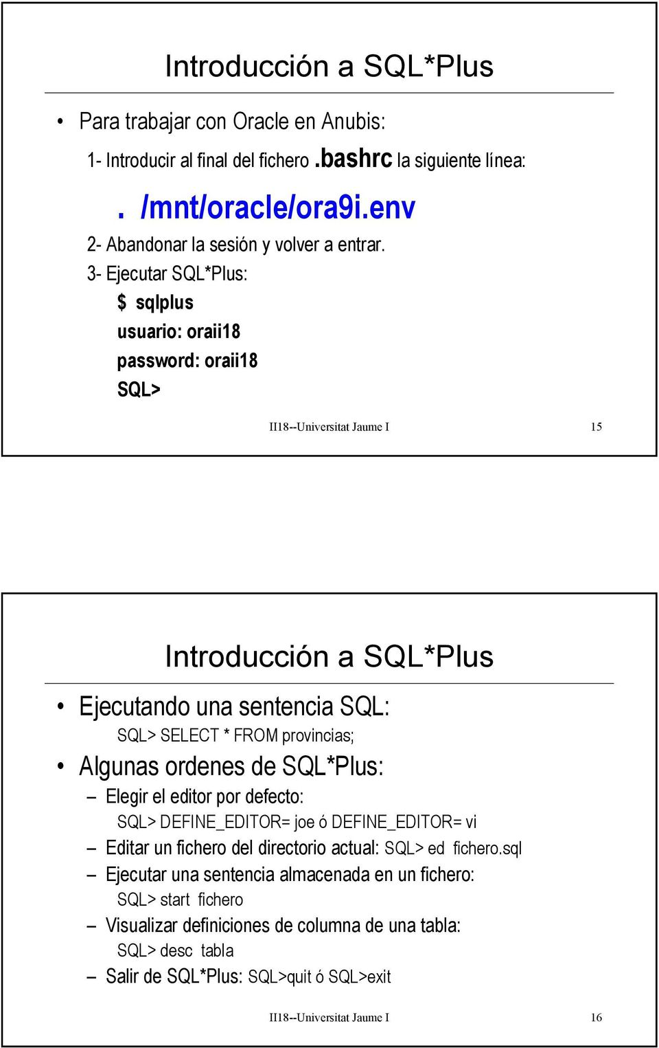 3- Ejecutar SQL*Plus: $ sqlplus usuario: oraii18 password: oraii18 SQL> II18--Universitat Jaume I 15 Introducción a SQL*Plus Ejecutando una sentencia SQL: SQL> SELECT * FROM
