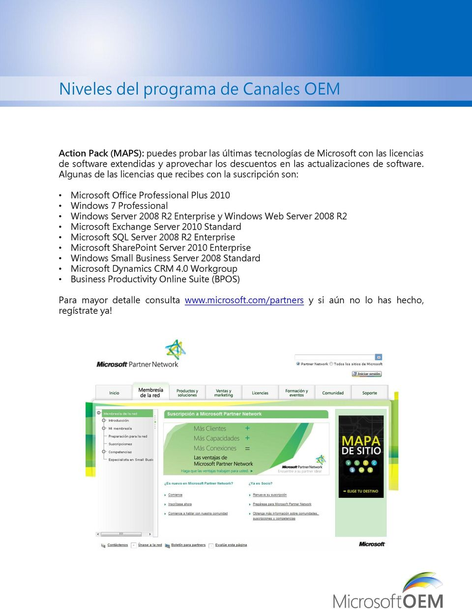 Algunas de las licencias que recibes con la suscripción son: Microsoft Office Professional Plus 2010 Windows 7 Professional Windows Server 2008 R2 Enterprise y Windows Web Server 2008