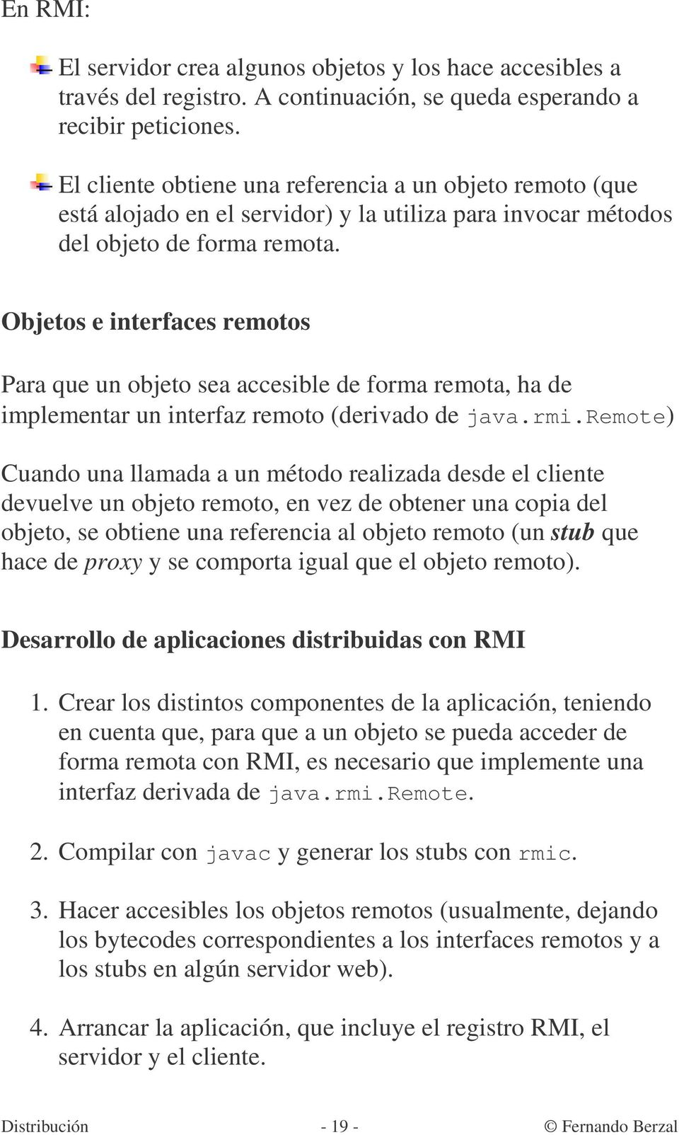 Objetos e interfaces remotos Para que un objeto sea accesible de forma remota, ha de implementar un interfaz remoto (derivado de java.rmi.