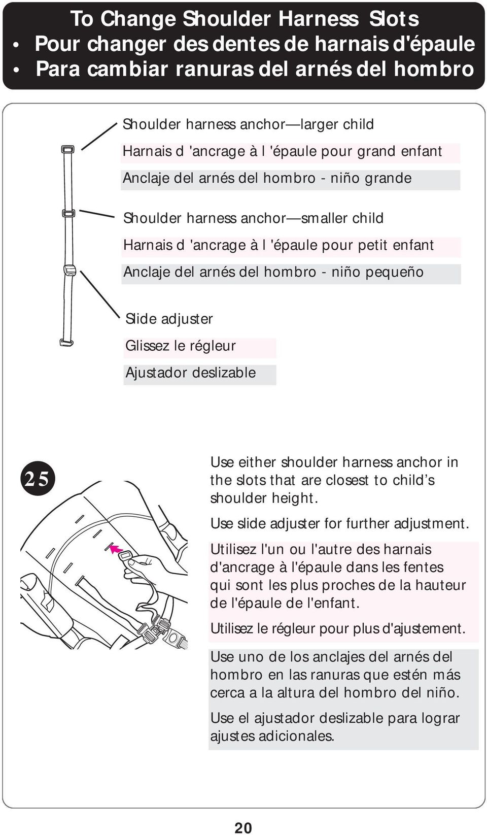 Glissez le régleur Ajustador deslizable 25 Use either shoulder harness anchor in the slots that are closest to child s shoulder height. Use slide adjuster for further adjustment.