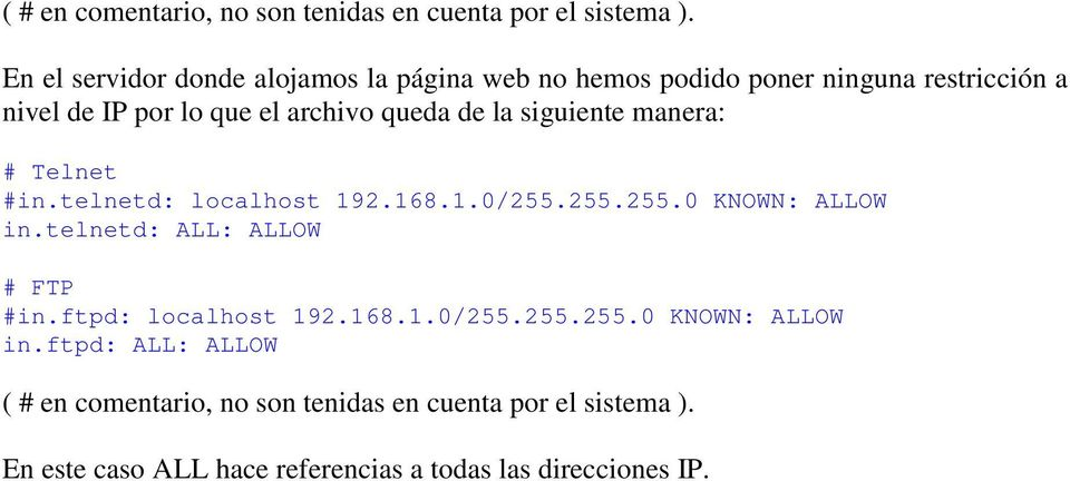 de la siguiente manera: # Telnet #in.telnetd: localhost 192.168.1.0/255.255.255.0 KNOWN: ALLOW in.telnetd: ALL: ALLOW # FTP #in.