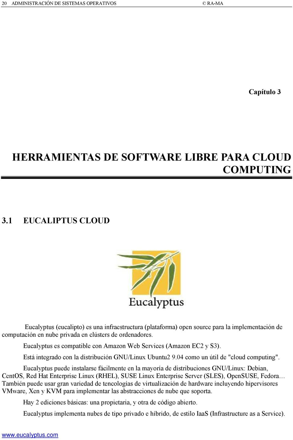 "Eucalyptus es compatible con Amazon Web Services (Amazon EC2 y S3). Está integrado con la distribución GNU/Linux Ubuntu2 9.04 como un útil de ""cloud computing""."