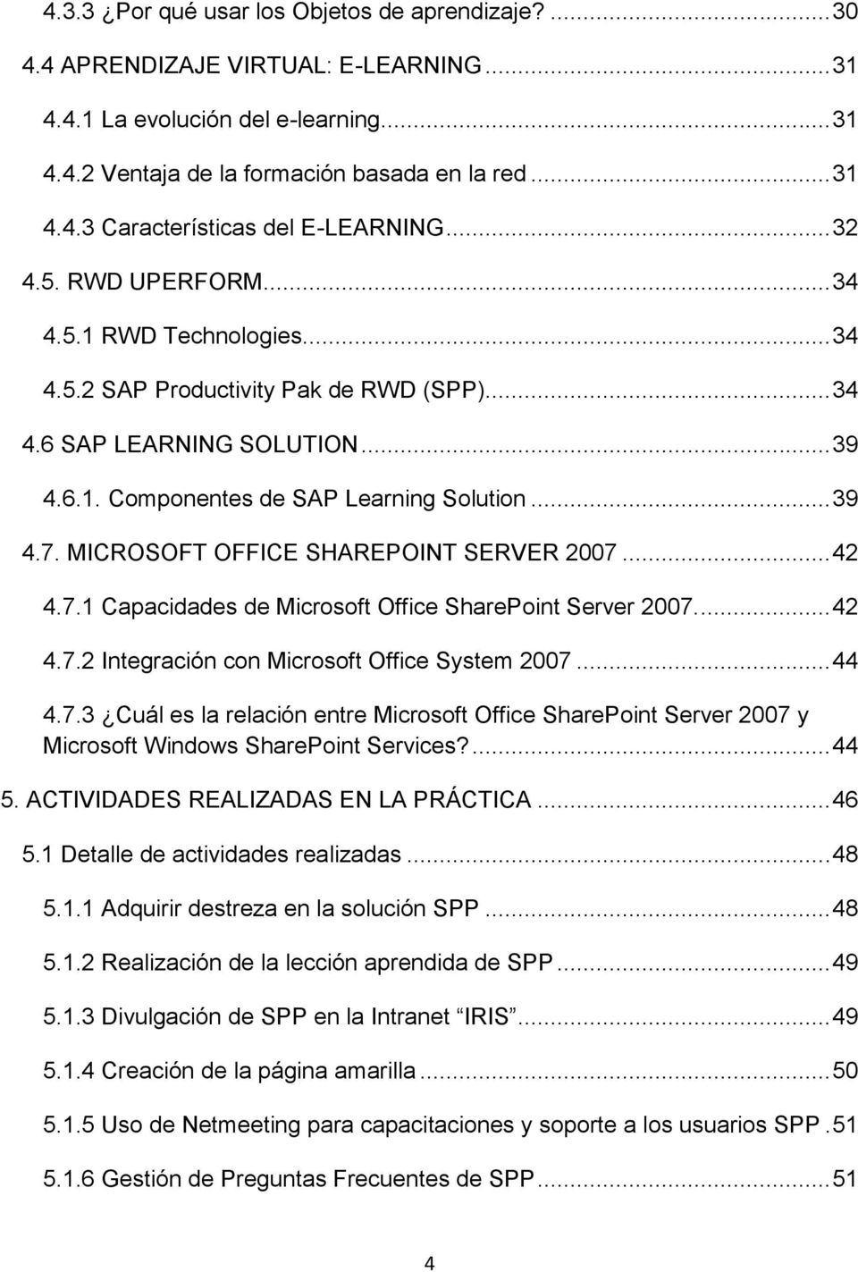 MICROSOFT OFFICE SHAREPOINT SERVER 2007... 42 4.7.1 Capacidades de Microsoft Office SharePoint Server 2007.... 42 4.7.2 Integración con Microsoft Office System 2007... 44 4.7.3 Cuál es la relación entre Microsoft Office SharePoint Server 2007 y Microsoft Windows SharePoint Services?