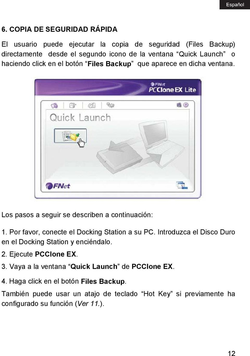 Por favor, conecte el Docking Station a su PC. Introduzca el Disco Duro en el Docking Station y enciéndalo. 2. Ejecute PCClone EX. 3.