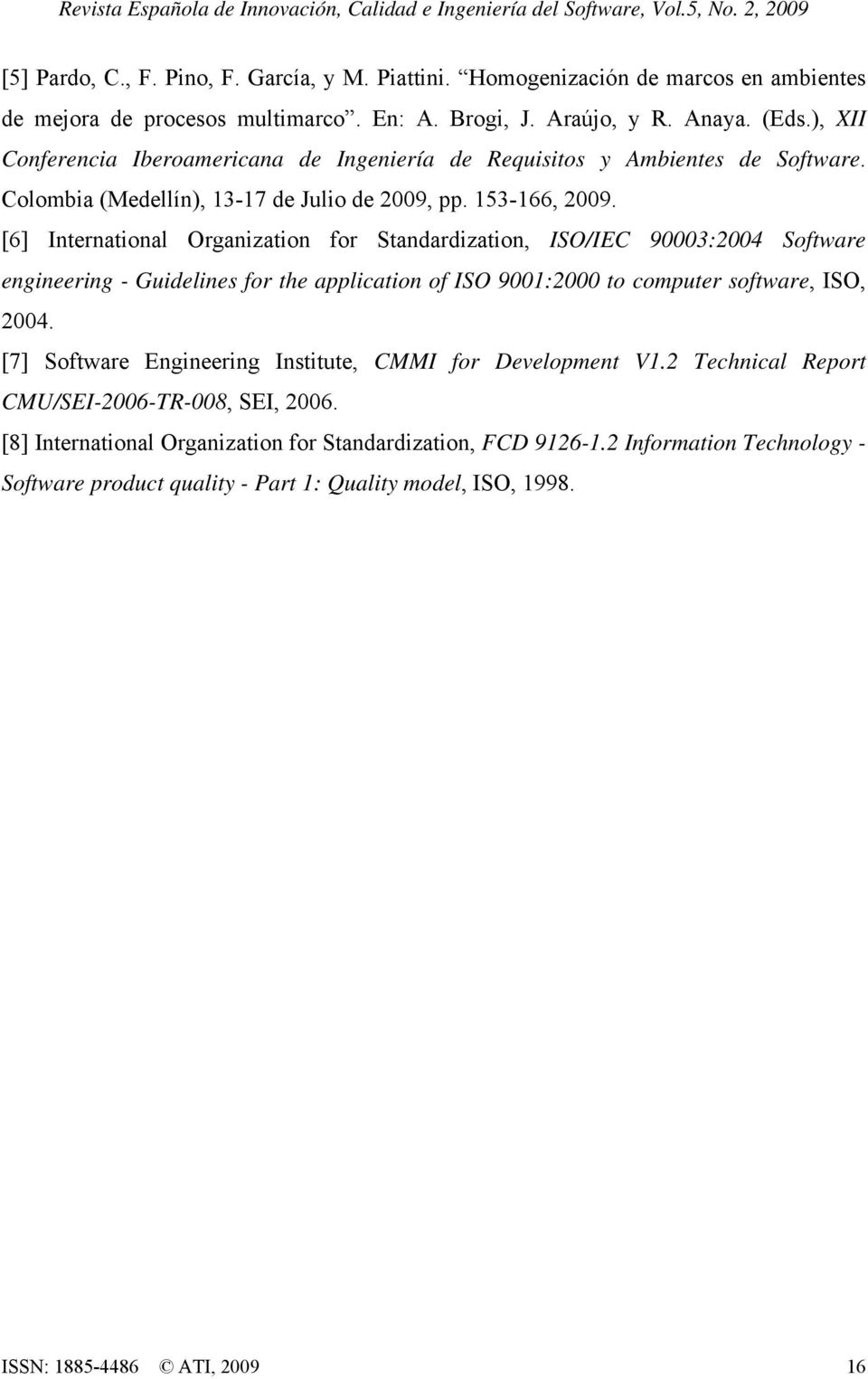 [6] International Organization for Standardization, ISO/IEC 90003:2004 Software engineering - Guidelines for the application of ISO 9001:2000 to computer software, ISO, 2004.