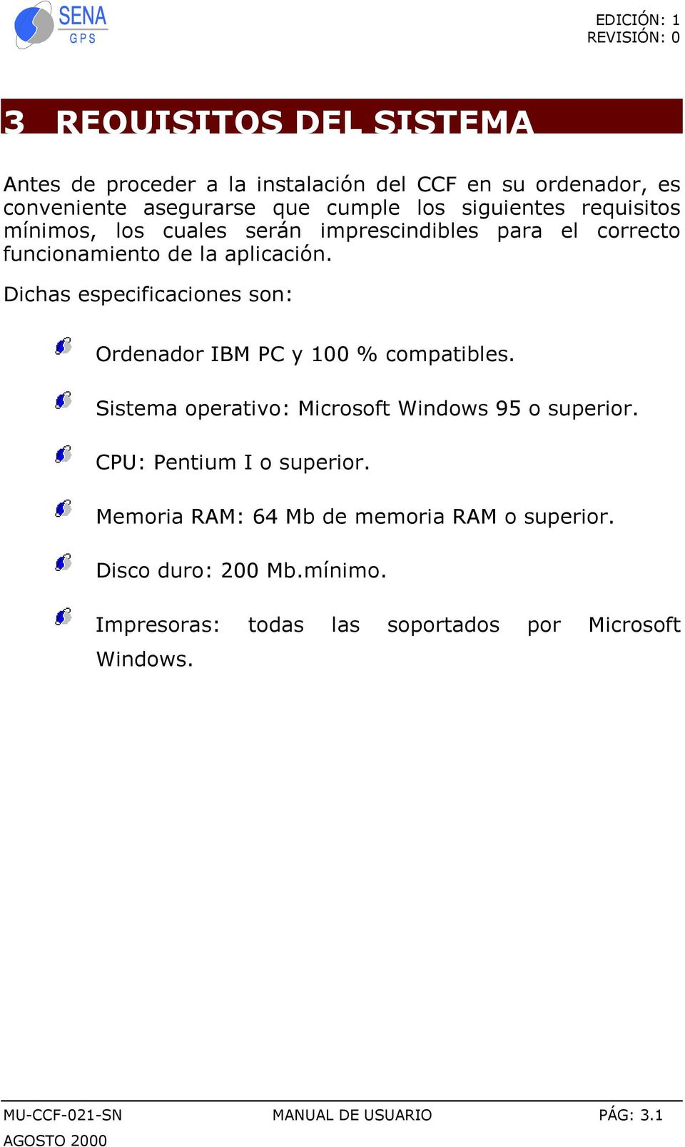 Dichas especificaciones son: Ordenador IBM PC y 100 % compatibles. Sistema operativo: Microsoft Windows 95 o superior.