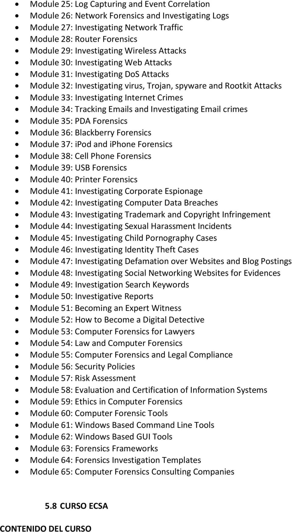 Module 34: Tracking Emails and Investigating Email crimes Module 35: PDA Forensics Module 36: Blackberry Forensics Module 37: ipod and iphone Forensics Module 38: Cell Phone Forensics Module 39: USB