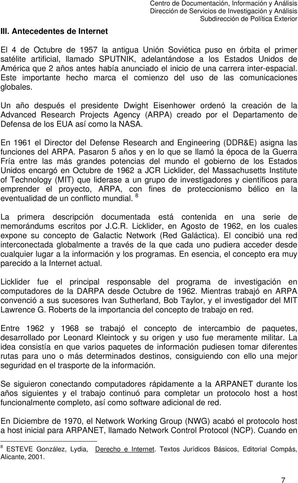 Un año después el presidente Dwight Eisenhower ordenó la creación de la Advanced Research Projects Agency (ARPA) creado por el Departamento de Defensa de los EUA así como la NASA.