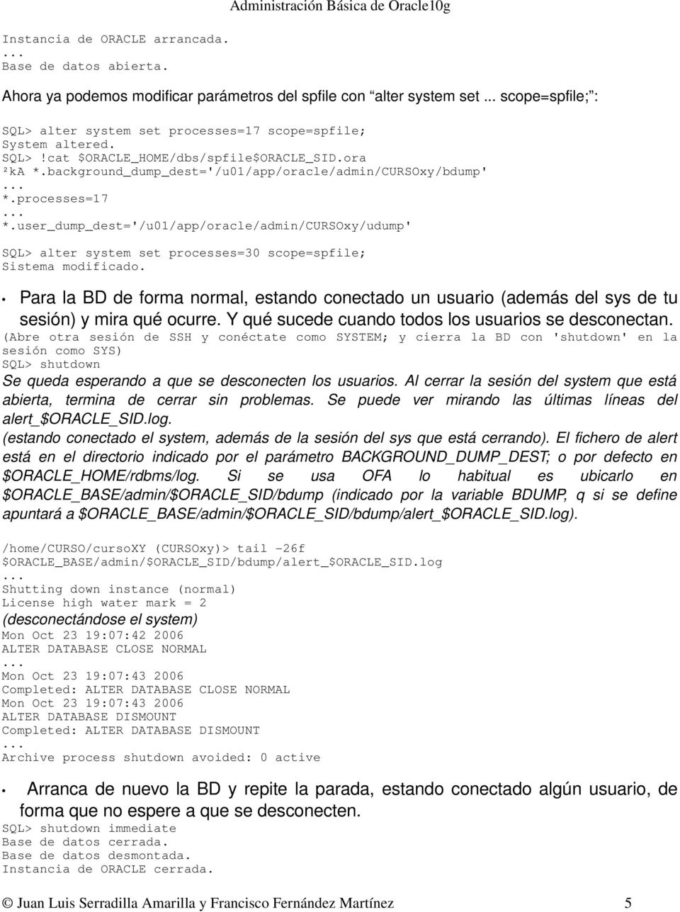 user_dump_dest='/u01/app/oracle/admin/cursoxy/udump' SQL> alter system set processes=30 scope=spfile; Sistema modificado.