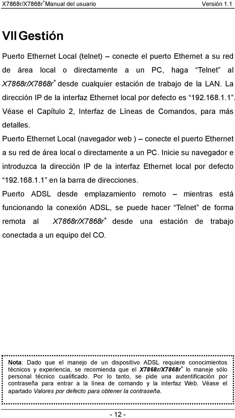 Puerto Ethernet Local (navegador web ) conecte el puerto Ethernet a su red de área local o directamente a un PC.
