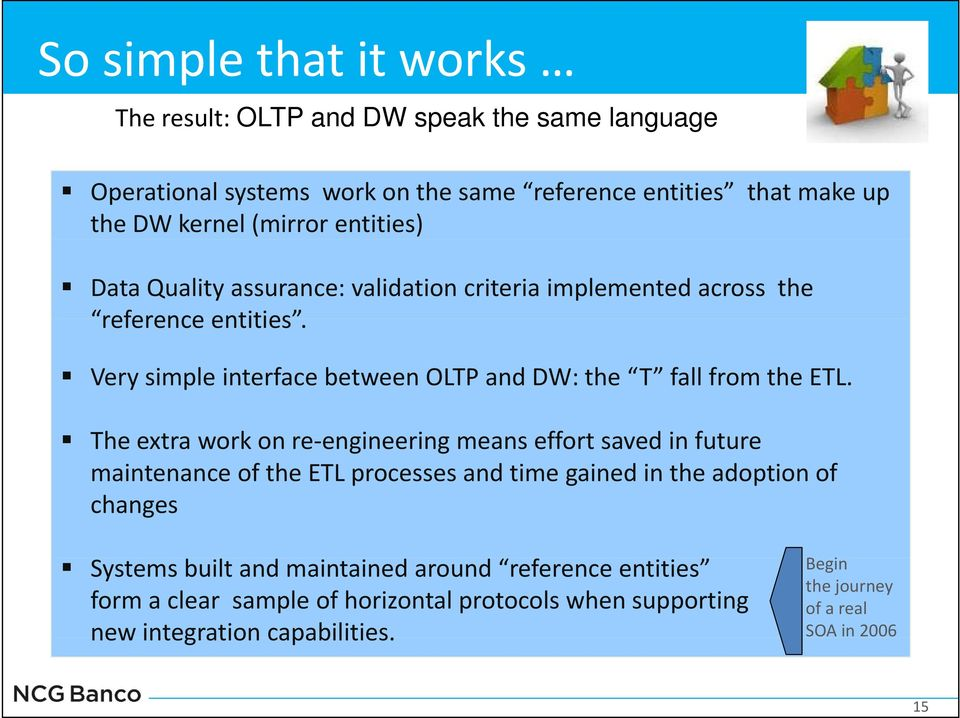 The extra work on re engineering means effort saved in future maintenance of the ETL processes and time gained in the adoption of changes Systems built and