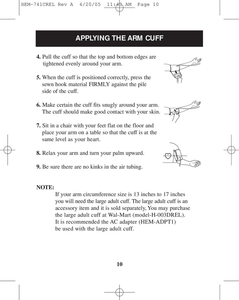 The cuff should make good contact with your skin. 7. Sit in a chair with your feet flat on the floor and place your arm on a table so that the cuff is at the same level as your heart. 8.