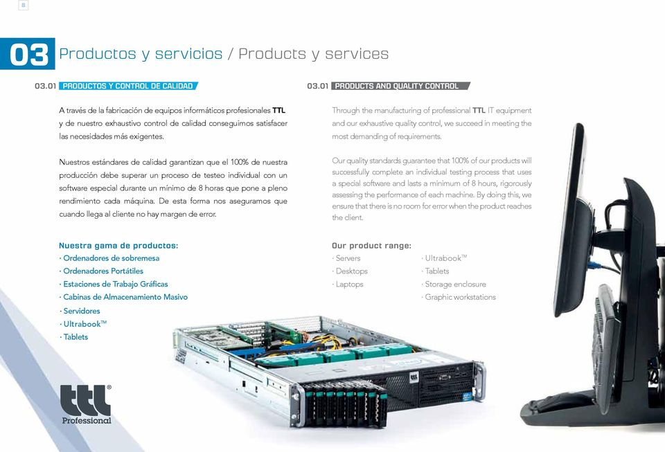 Through the manufacturing of professional TTL IT equipment and our exhaustive quality control, we succeed in meeting the most demanding of requirements.