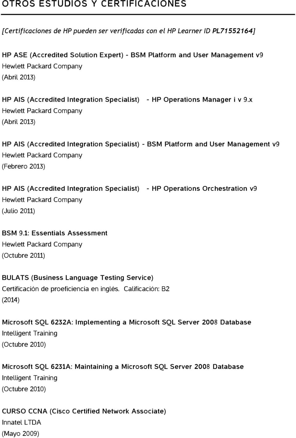x (Abril 2013) HP AIS (Accredited Integration Specialist) - BSM Platform and User Management v9 (Febrero 2013) HP AIS (Accredited Integration Specialist) (Julio 2011) - HP Operations Orchestration v9