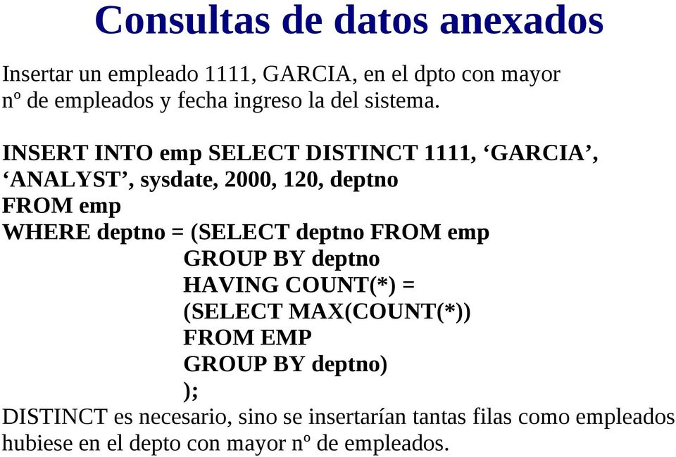 INSERT INTO emp SELECT DISTINCT 1111, GARCIA, ANALYST, sysdate, 2000, 120, deptno FROM emp WHERE deptno = (SELECT