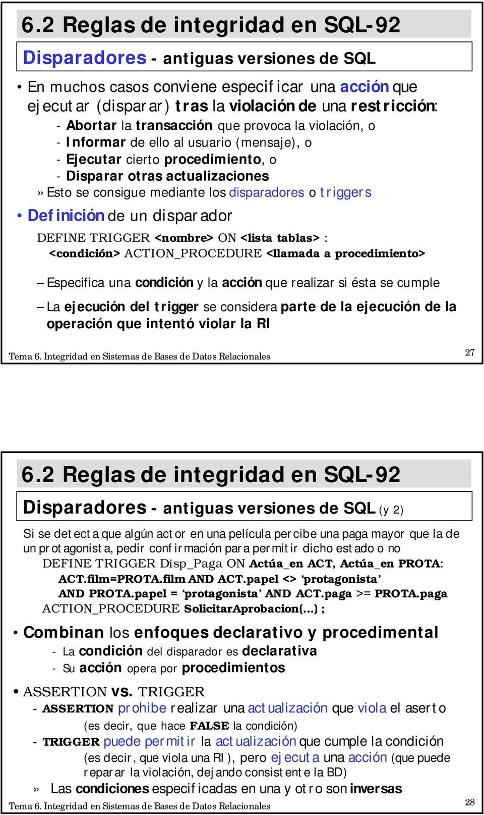 disparador DEFINE TRIGGER <nombre> ON <lista tablas> : <condición> ACTION_PROCEDURE <llamada a procedimiento> Especifica una condición y la acción que realizar si ésta se cumple La ejecución del