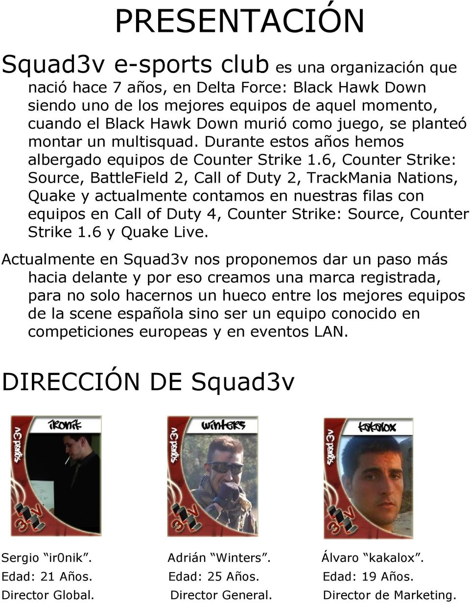 6, Counter Strike: Source, BattleField 2, Call of Duty 2, TrackMania Nations, Quake y actualmente contamos en nuestras filas con equipos en Call of Duty 4, Counter Strike: Source, Counter Strike 1.