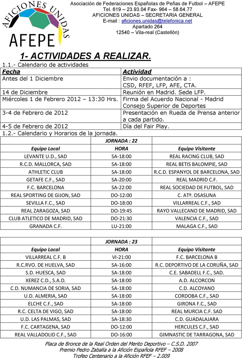 4-5 de Febrero de 2012 Día del Fair Play. 1.2.- Calendario y Horarios de la jornada. JORNADA : 22 Equipo Local HORA Equipo Visitante LEVANTE U.D., SAD SA-18:00 REAL RACING CLUB, SAD R.C.D. MALLORCA, SAD SA-18:00 REAL BETIS BALOMPIE, SAD ATHLETIC CLUB SA-18:00 R.