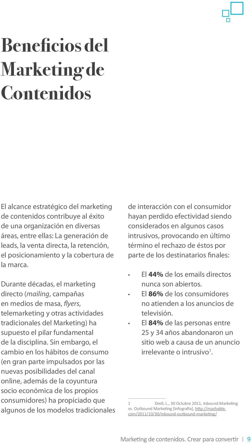 Durante décadas, el marketing directo (mailing, campañas en medios de masa, flyers, telemarketing y otras actividades tradicionales del Marketing) ha supuesto el pilar fundamental de la disciplina.