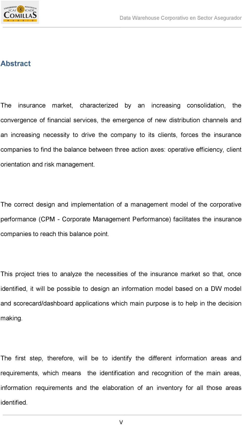 The correct design and implementation of a management model of the corporative performance (CPM - Corporate Management Performance) facilitates the insurance companies to reach this balance point.