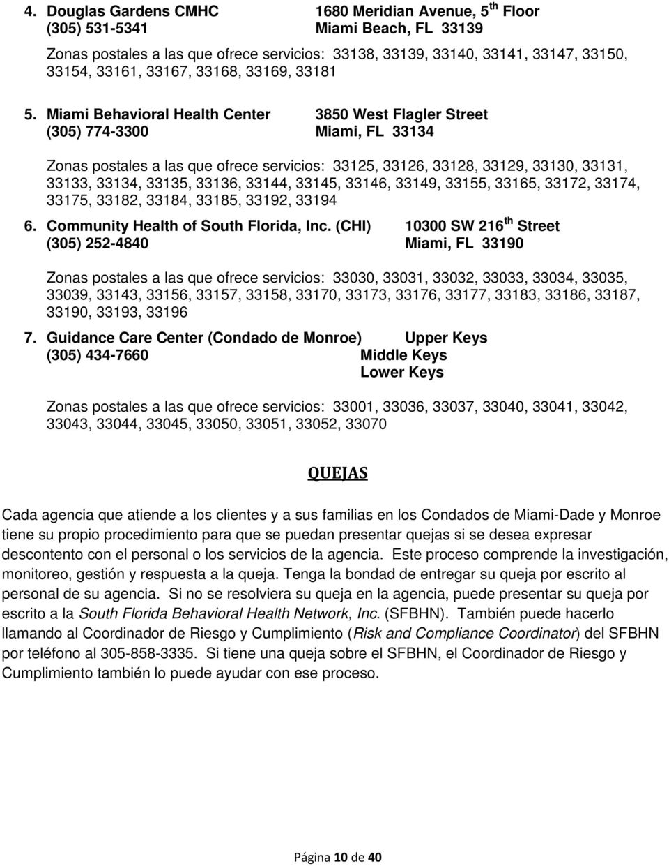 Miami Behavioral Health Center 3850 West Flagler Street (305) 774-3300 Miami, FL 33134 Zonas postales a las que ofrece servicios: 33125, 33126, 33128, 33129, 33130, 33131, 33133, 33134, 33135, 33136,