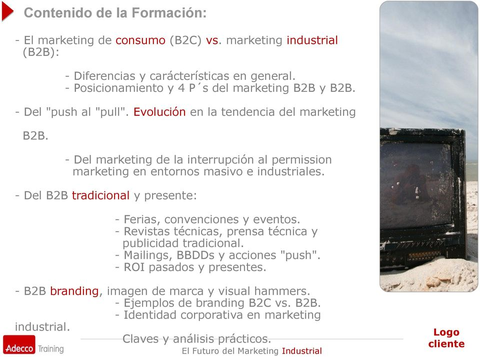 - Del marketing de la interrupción al permission marketing en entornos masivo e industriales. - Del B2B tradicional y presente: - Ferias, convenciones y eventos.