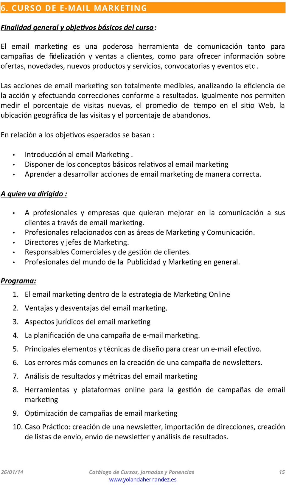 Las acciones de email marketing son totalmente medibles, analizando la efciencia de la acción y efectuando correcciones conforme a resultados.