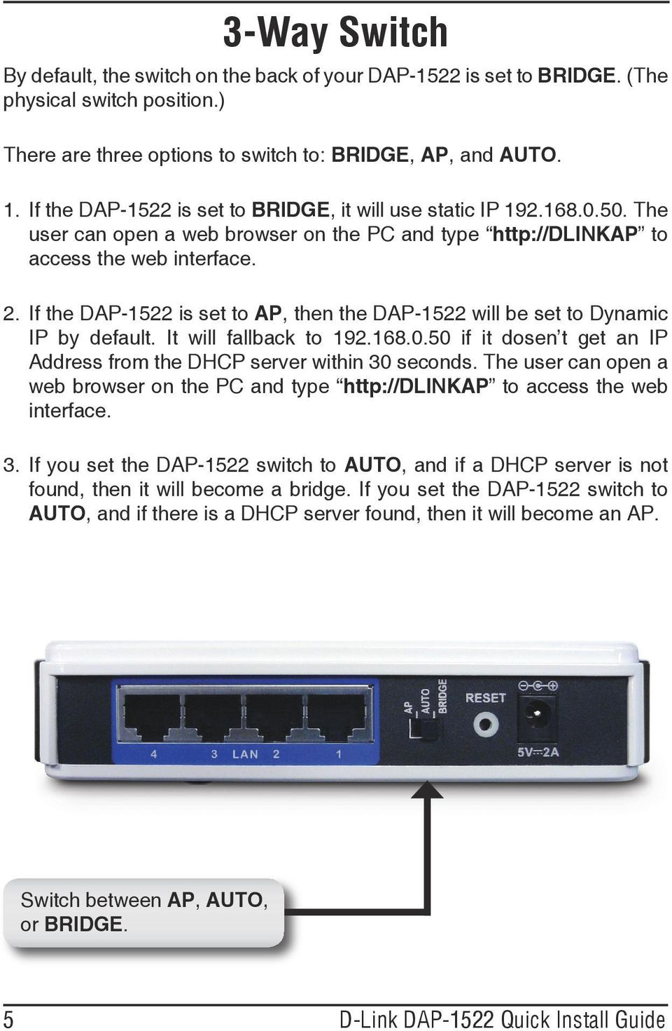 If the DAP-1522 is set to AP, then the DAP-1522 will be set to Dynamic IP by default. It will fallback to 192.168.0.50 if it dosen t get an IP Address from the DHCP server within 30 seconds.