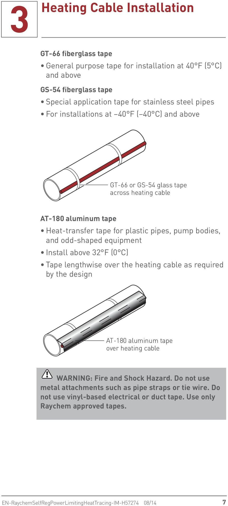 equipment Install above 32 F (0 C) Tape lengthwise over the heating cable as required by the design AT-180 aluminum tape over heating cable WARNING: Fire and Shock Hazard.