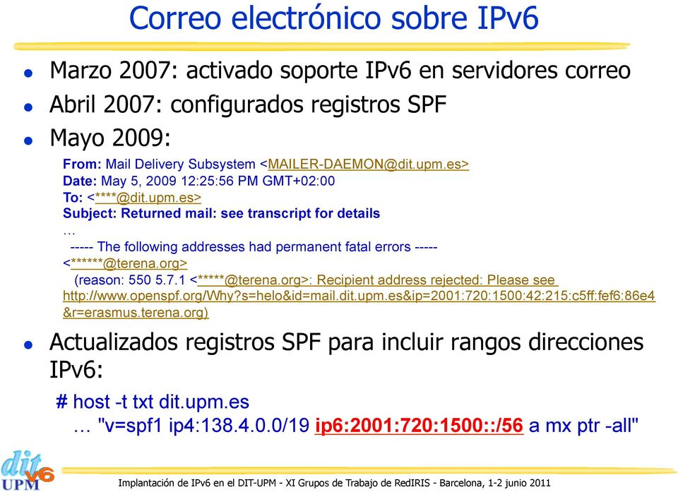 org> (reason: 550 5.7.1 <*****@terena.org>: Recipient address rejected: Please see http://www.openspf.org/why?s=helo&id=mail.dit.upm.es&ip=2001:720:1500:42:215:c5ff:fef6:86e4 &r=erasmus.terena.org) Actualizados registros SPF para incluir rangos direcciones IPv6: # host -t txt dit.