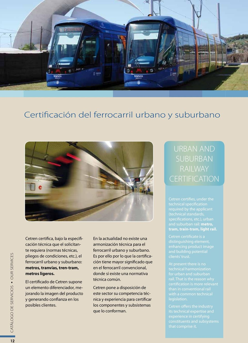 At present there is no technical harmonization for urban and suburban rail. That is the reason why certification is more relevant than in conventional rail with a common technical legislation.