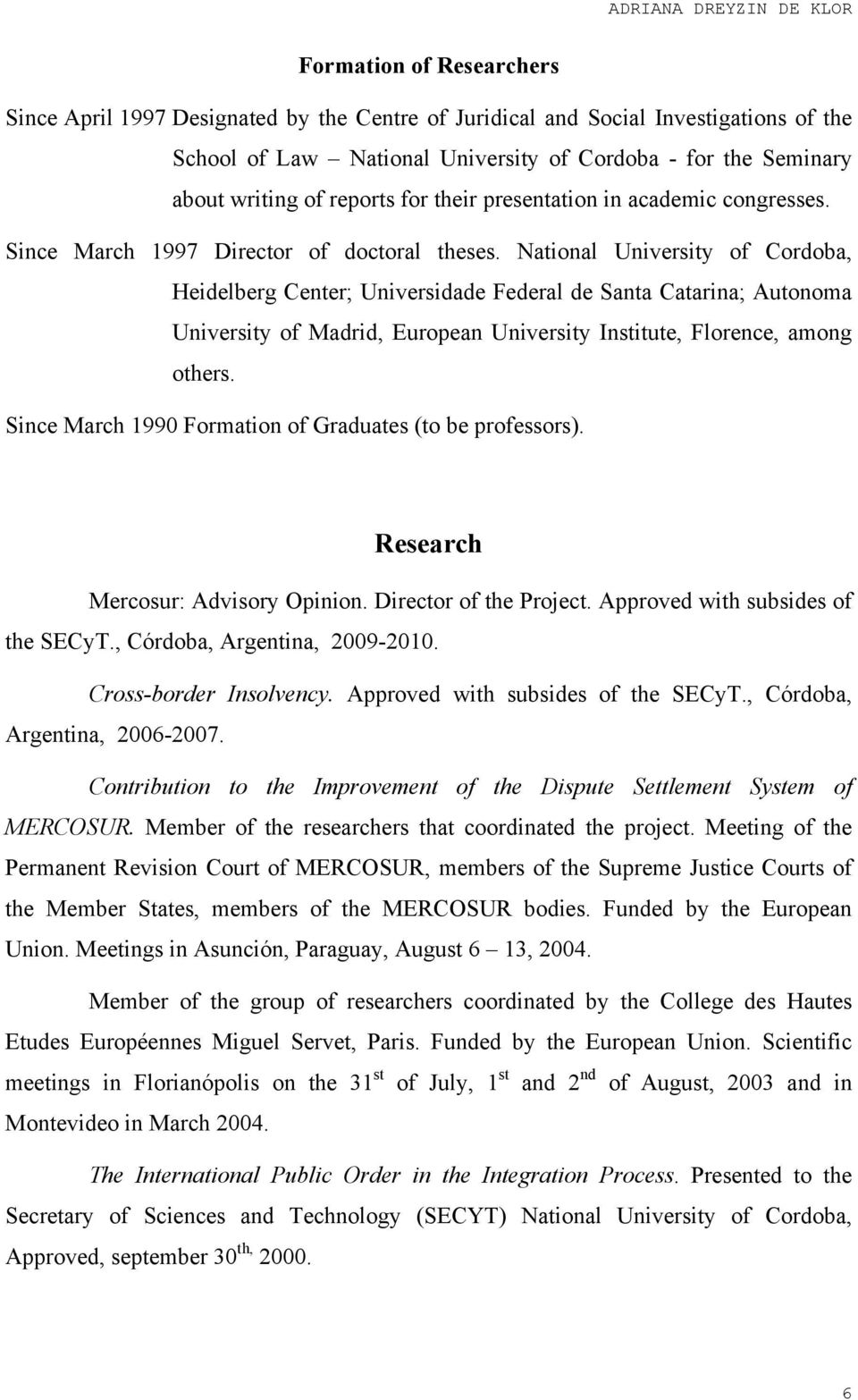 National University of Cordoba, Heidelberg Center; Universidade Federal de Santa Catarina; Autonoma University of Madrid, European University Institute, Florence, among others.