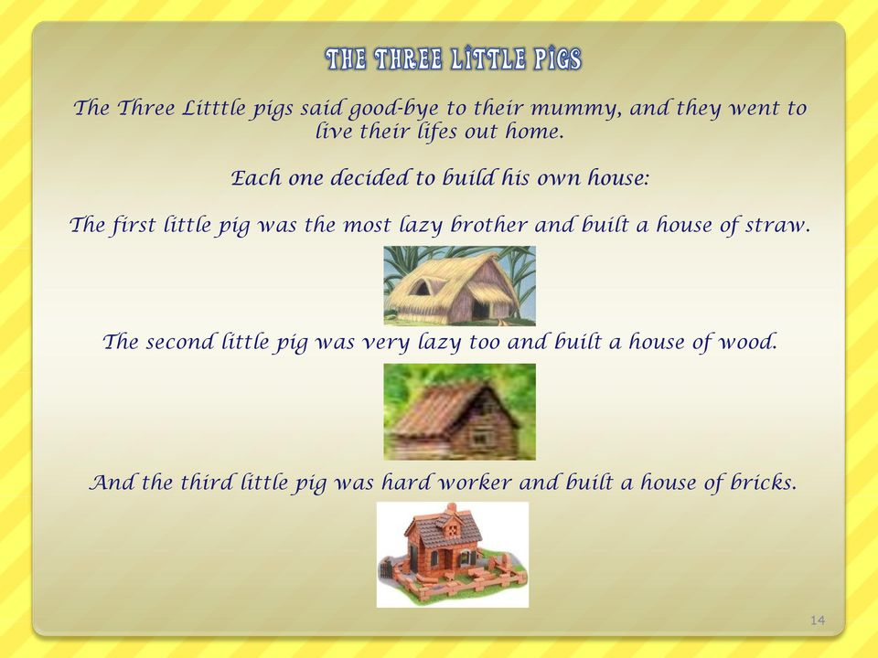 Each one decided to build his own house: The first little pig was the most lazy brother