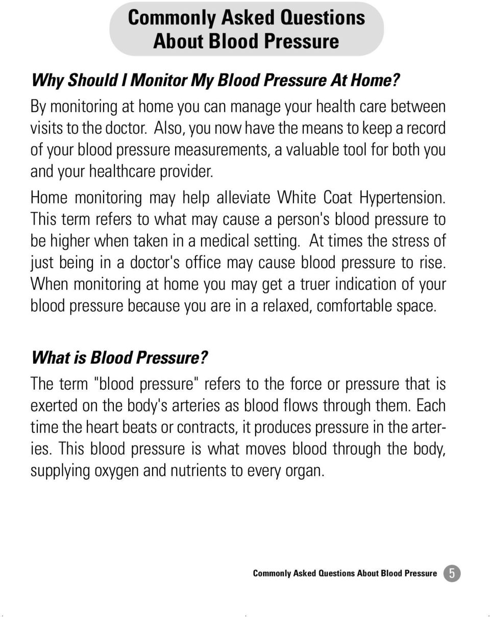 Home monitoring may help alleviate White Coat Hypertension. This term refers to what may cause a person's blood pressure to be higher when taken in a medical setting.