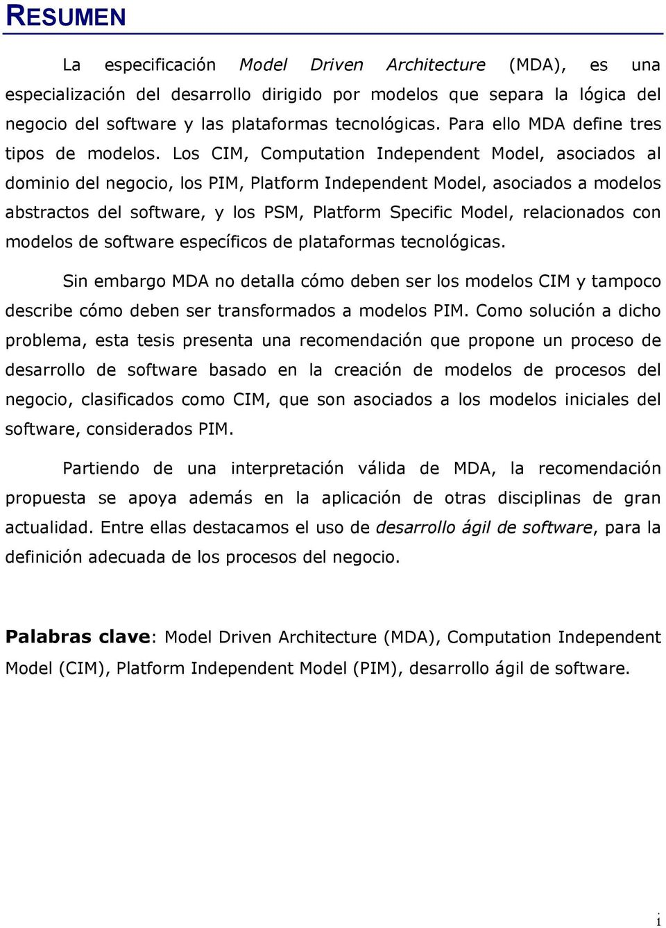 Los CIM, Computation Independent Model, asociados al dominio del negocio, los PIM, Platform Independent Model, asociados a modelos abstractos del software, y los PSM, Platform Specific Model,