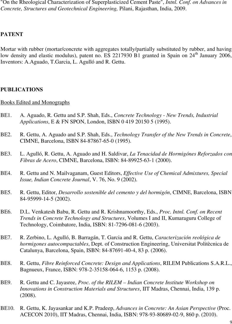 ES 2217930 B1 granted in Spain on 24 th January 2006, Inventors: A.Aguado, T.Garcia, L. Agulló and R. Gettu. PUBLICATIONS Books Edited and Monographs BE1. BE2. BE3. BE4. BE5. BE6. BE7. BE8. BE9. A. Aguado, R.