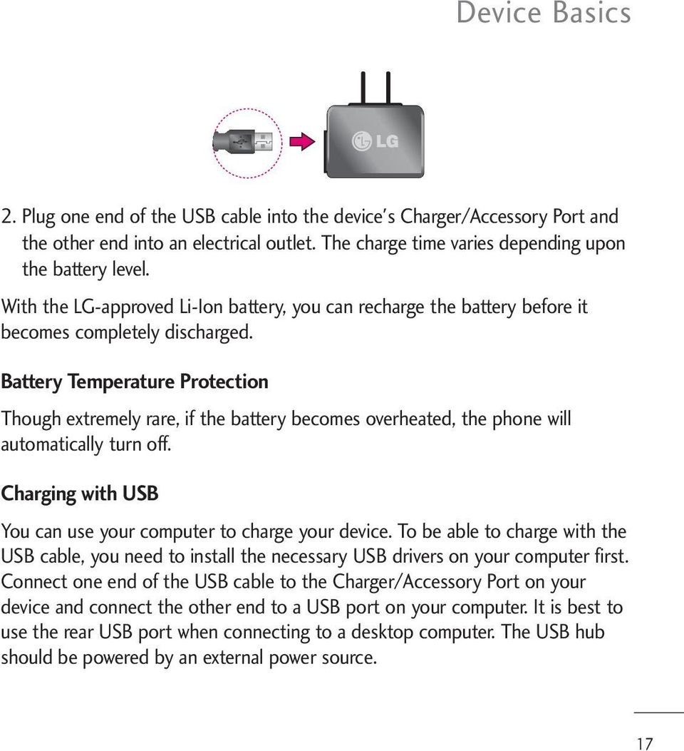 Battery Temperature Protection Though extremely rare, if the battery becomes overheated, the phone will automatically turn off. Charging with USB You can use your computer to charge your device.