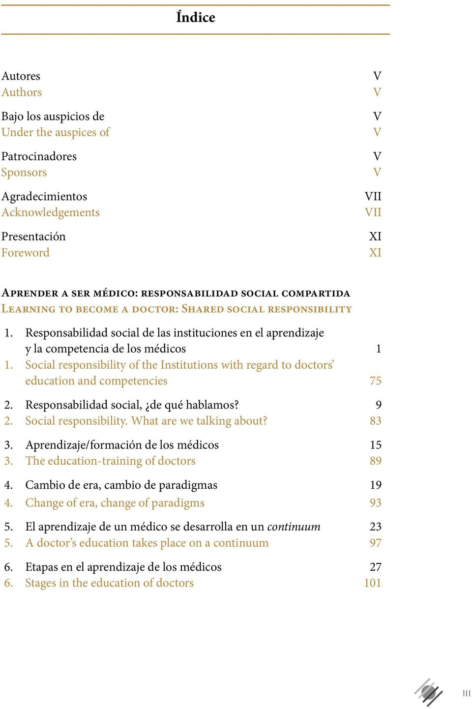 Social responsibility of the Institutions with regard to doctors education and competencies 75 2. Responsabilidad social, de qué hablamos? 9 2. Social responsibility. What are we talking about? 83 3.