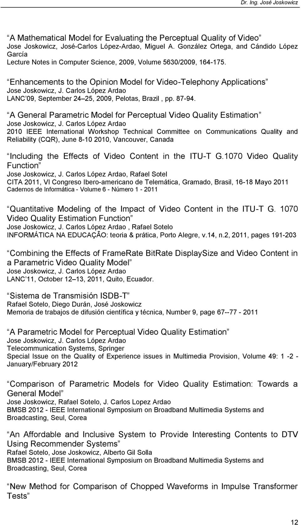 Carlos López Ardao LANC 09, September 24 25, 2009, Pelotas, Brazil, pp. 87-94. A General Parametric Model for Perceptual Video Quality Estimation Jose Joskowicz, J.