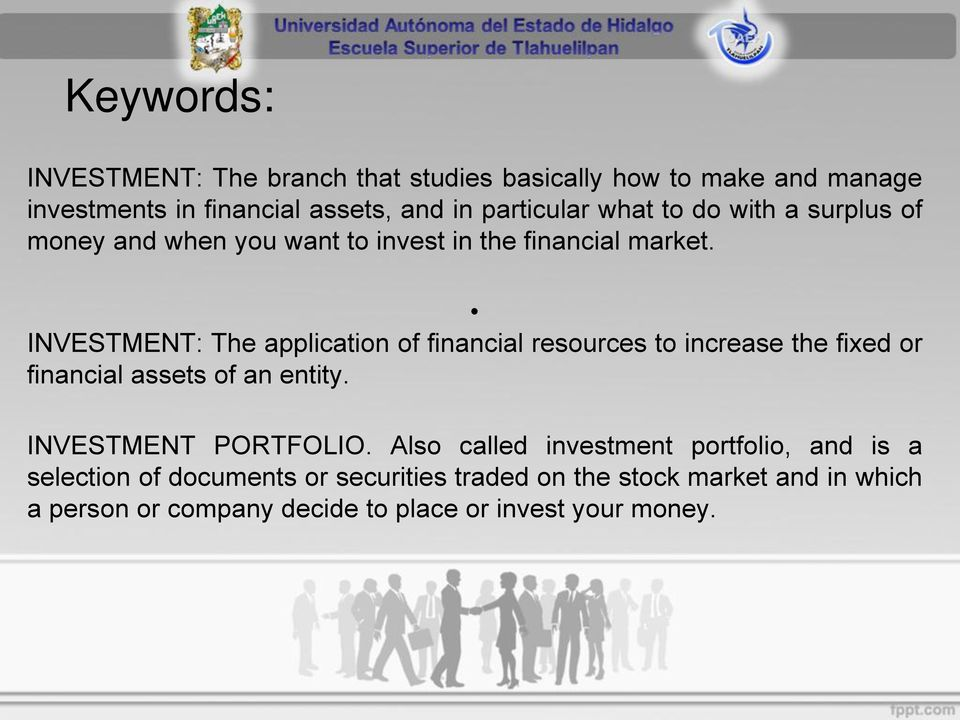 INVESTMENT: The application of financial resources to increase the fixed or financial assets of an entity. INVESTMENT PORTFOLIO.