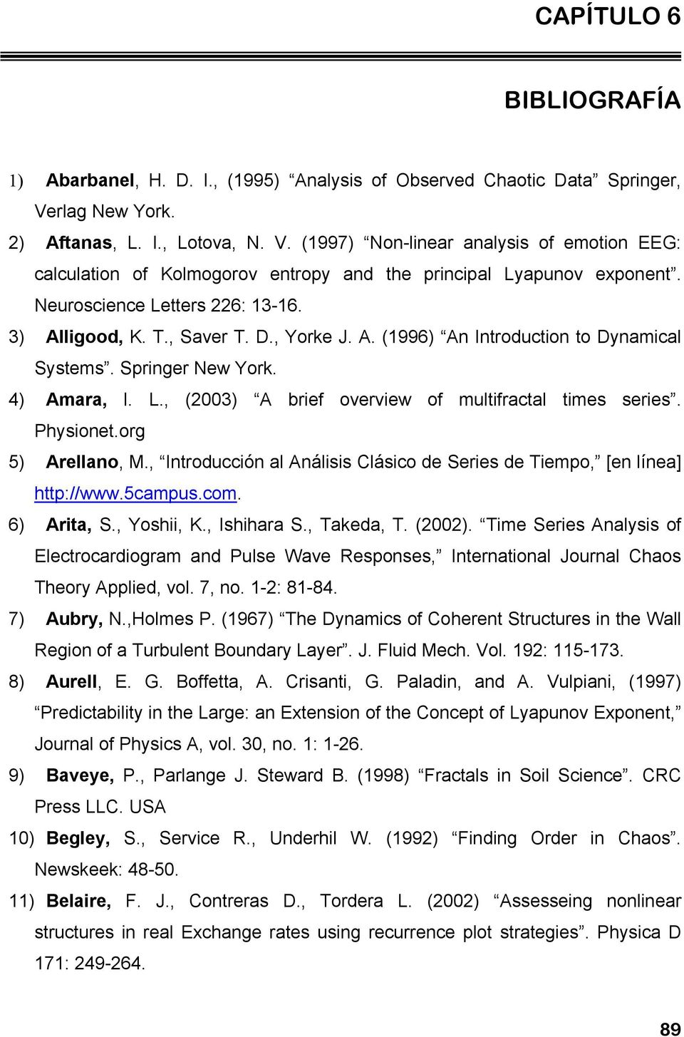 3) Alligood, K. T., Saver T. D., Yorke J. A. (1996) An Introduction to Dynamical Systems. Springer New York. 4) Amara, l. L., (2003) A brief overview of multifractal times series. Physionet.