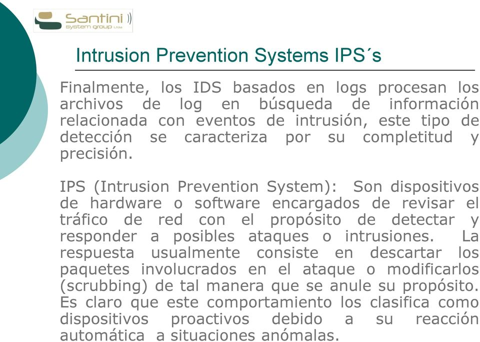 IPS (Intrusion Prevention System): Son dispositivos de hardware o software encargados de revisar el tráfico de red con el propósito de detectar y responder a posibles ataques o